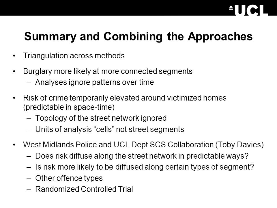 Summary and Combining the Approaches Triangulation across methods Burglary more likely at more connected segments –Analyses ignore patterns over time Risk of crime temporarily elevated around victimized homes (predictable in space-time) –Topology of the street network ignored –Units of analysis cells not street segments West Midlands Police and UCL Dept SCS Collaboration (Toby Davies) –Does risk diffuse along the street network in predictable ways.
