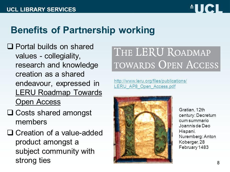 UCL LIBRARY SERVICES Benefits of Partnership working  Portal builds on shared values - collegiality, research and knowledge creation as a shared endeavour, expressed in LERU Roadmap Towards Open Access  Costs shared amongst members  Creation of a value-added product amongst a subject community with strong ties 8 Gratian, 12th century: Decretum cum summario Joannis de Deo Hispani.