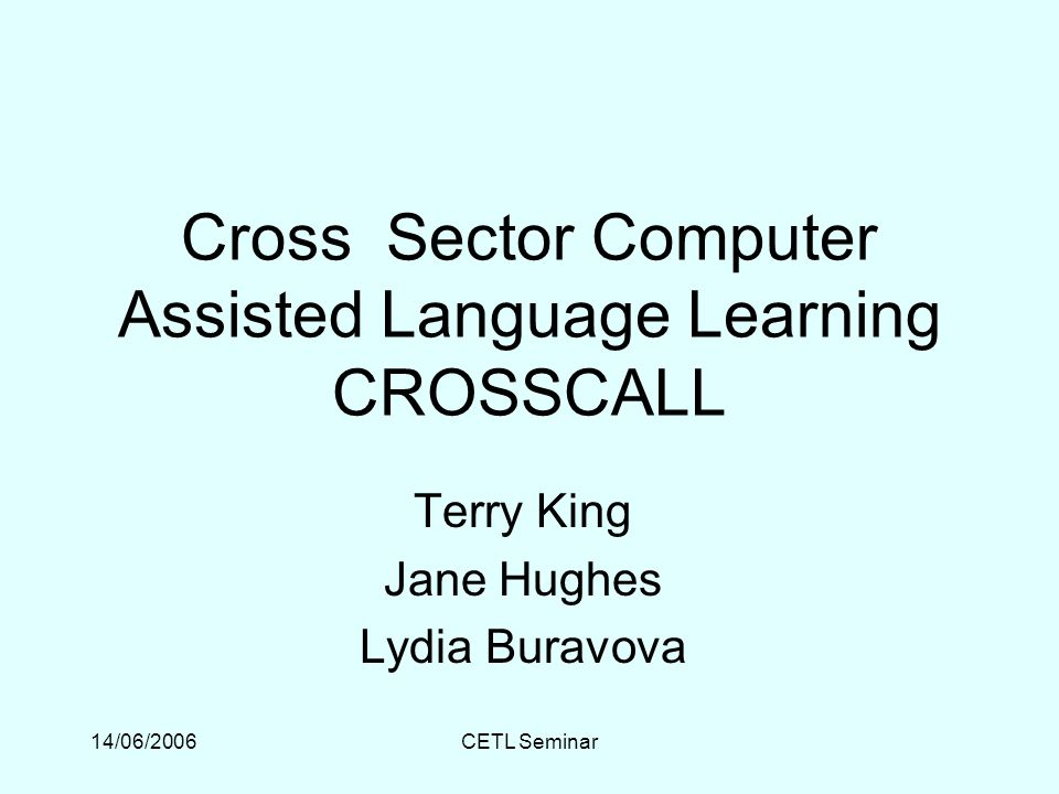 14/06/2006CETL Seminar Cross Sector Computer Assisted Language Learning CROSSCALL Terry King Jane Hughes Lydia Buravova