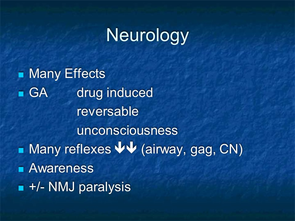 Neurology Many Effects GA drug induced reversable unconsciousness Many reflexes  (airway, gag, CN) Awareness +/- NMJ paralysis Many Effects GA drug induced reversable unconsciousness Many reflexes  (airway, gag, CN) Awareness +/- NMJ paralysis