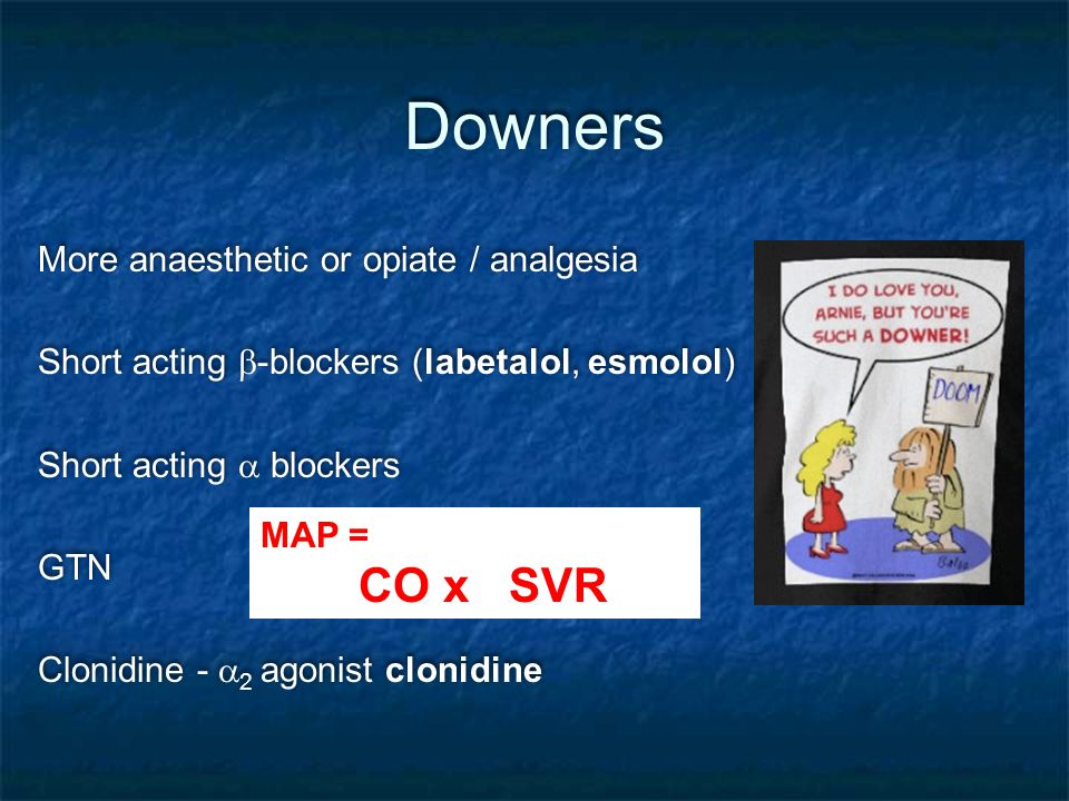 Downers More anaesthetic or opiate / analgesia Short acting  -blockers (labetalol, esmolol) Short acting  blockers GTN Clonidine -  2 agonist clonidine More anaesthetic or opiate / analgesia Short acting  -blockers (labetalol, esmolol) Short acting  blockers GTN Clonidine -  2 agonist clonidine MAP = CO x SVR