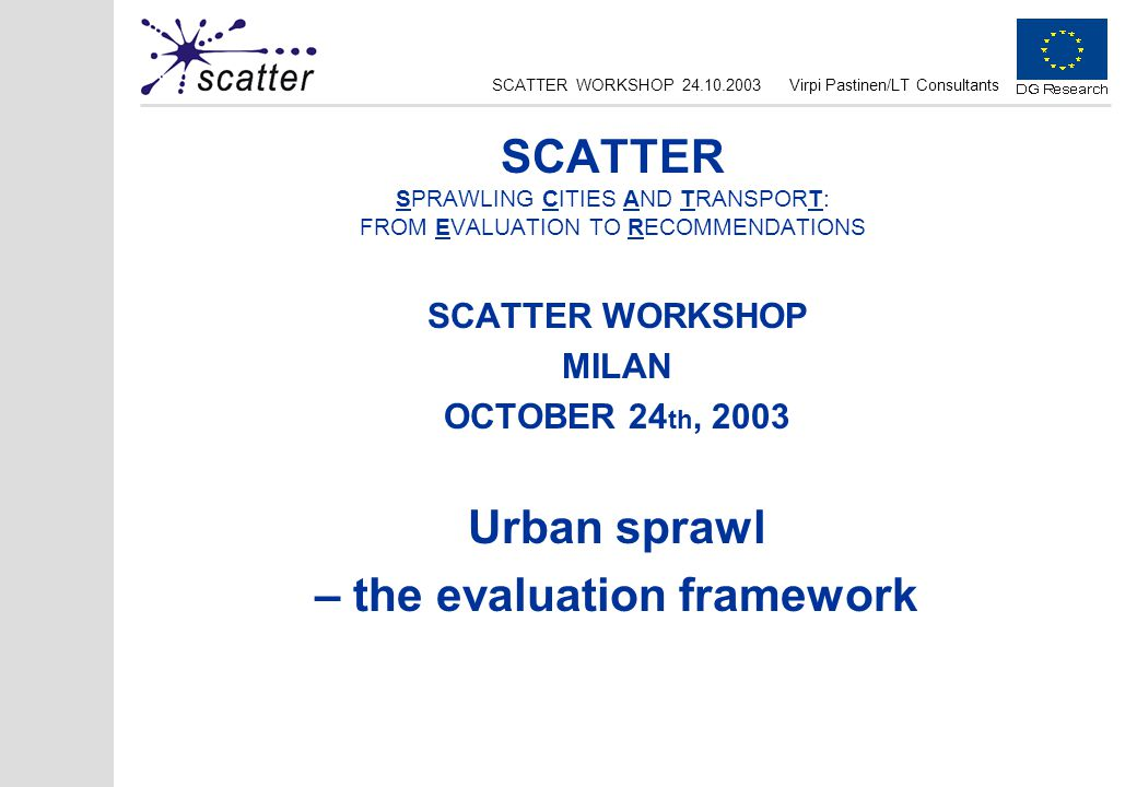 SCATTER WORKSHOP 24.10.2003Virpi Pastinen/LT Consultants SCATTER SPRAWLING CITIES AND TRANSPORT: FROM EVALUATION TO RECOMMENDATIONS SCATTER WORKSHOP M
