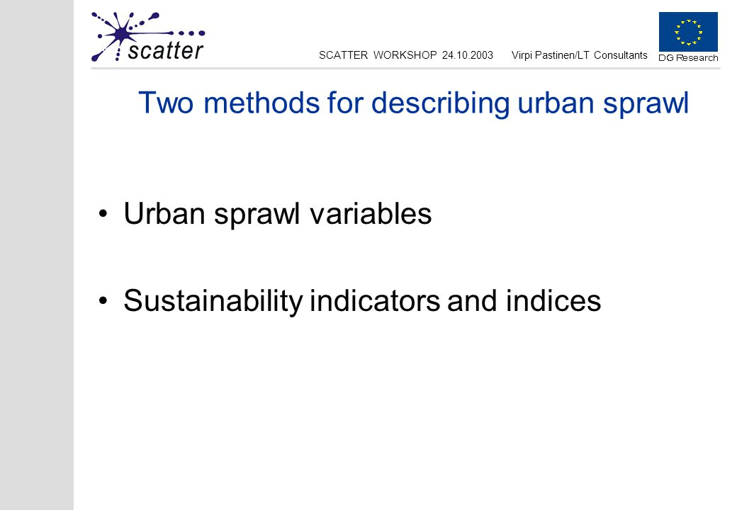 SCATTER WORKSHOP 24.10.2003Virpi Pastinen/LT Consultants Two methods for describing urban sprawl Urban sprawl variables Sustainability indicators and indices