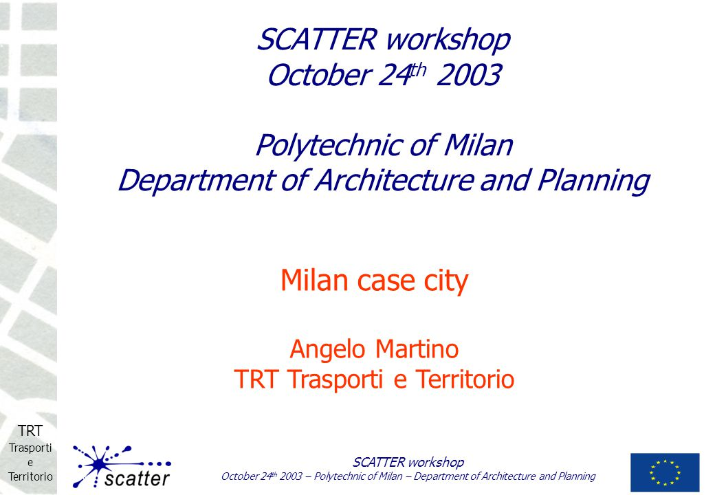 TRT Trasporti e Territorio SCATTER workshop October 24 th 2003 – Polytechnic of Milan – Department of Architecture and Planning Milan case city Angelo