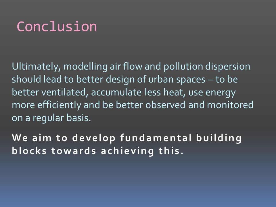 Conclusion Ultimately, modelling air flow and pollution dispersion should lead to better design of urban spaces – to be better ventilated, accumulate less heat, use energy more efficiently and be better observed and monitored on a regular basis.