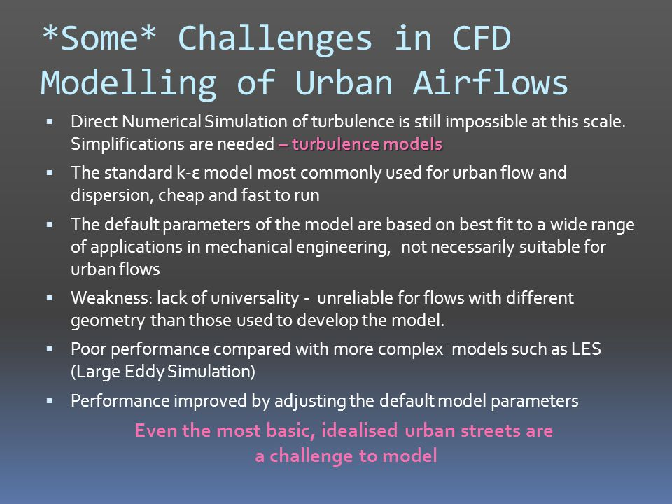 *Some* Challenges in CFD Modelling of Urban Airflows – turbulence models  Direct Numerical Simulation of turbulence is still impossible at this scale.