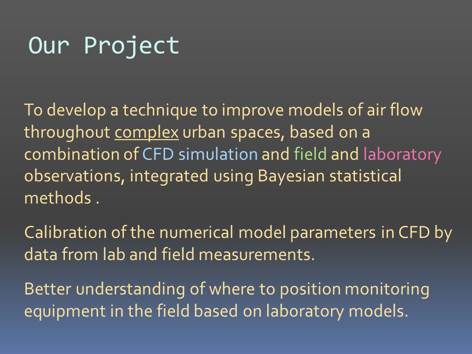 Our Project To develop a technique to improve models of air flow throughout complex urban spaces, based on a combination of CFD simulation and field and laboratory observations, integrated using Bayesian statistical methods.