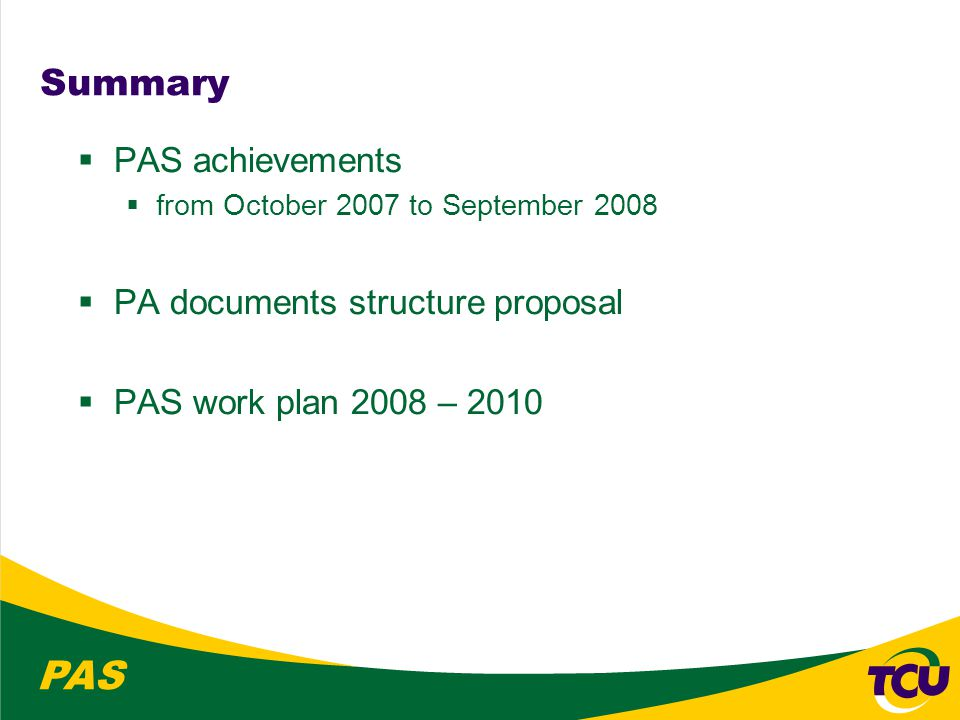 PAS PAS work plan 2008 – 2010 1.Use the results of the PA needs assessment (IDI) to identify demands for training in the area 2.With PSC guidance, promote interaction with international co-operation agencies 3.Continue to develop the PAS website 4.Prepare the new guidelines