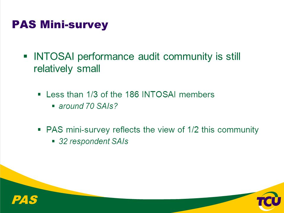 PAS PAS Mini-survey  INTOSAI performance audit community is still relatively small  Less than 1/3 of the 186 INTOSAI members  around 70 SAIs.