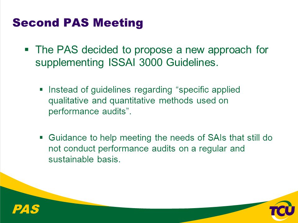 PAS New approach for supplementing ISSAI 3000 Guidelines  The PAS members acknowledge the fact that less than one third of the SAIs have introduced performance audit  Focus on SAIs that are considering commencing their first performance audits or which have limited performance auditing experience; and  Reinforcement of the importance of SAIs having both an organisational and a technical capacity for performance auditing.