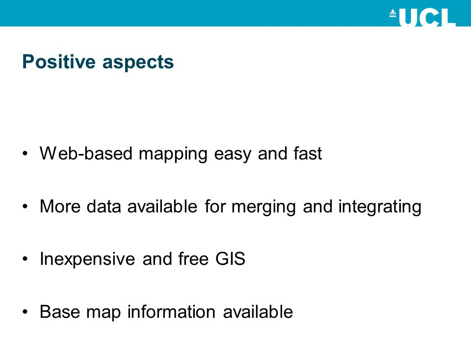 Positive aspects Web-based mapping easy and fast More data available for merging and integrating Inexpensive and free GIS Base map information available