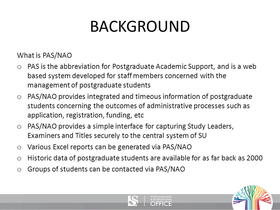 BACKGROUND What is PAS/NAO o PAS is the abbreviation for Postgraduate Academic Support, and is a web based system developed for staff members concerned with the management of postgraduate students o PAS/NAO provides integrated and timeous information of postgraduate students concerning the outcomes of administrative processes such as application, registration, funding, etc o PAS/NAO provides a simple interface for capturing Study Leaders, Examiners and Titles securely to the central system of SU o Various Excel reports can be generated via PAS/NAO o Historic data of postgraduate students are available for as far back as 2000 o Groups of students can be contacted via PAS/NAO