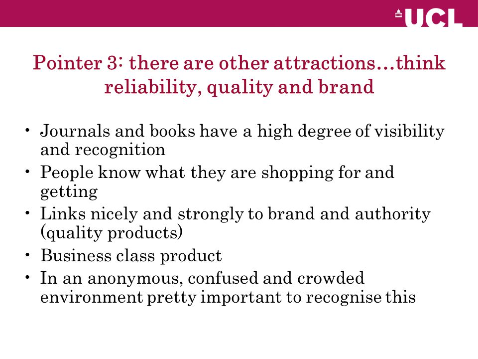 Pointer 3: there are other attractions…think reliability, quality and brand Journals and books have a high degree of visibility and recognition People know what they are shopping for and getting Links nicely and strongly to brand and authority (quality products) Business class product In an anonymous, confused and crowded environment pretty important to recognise this