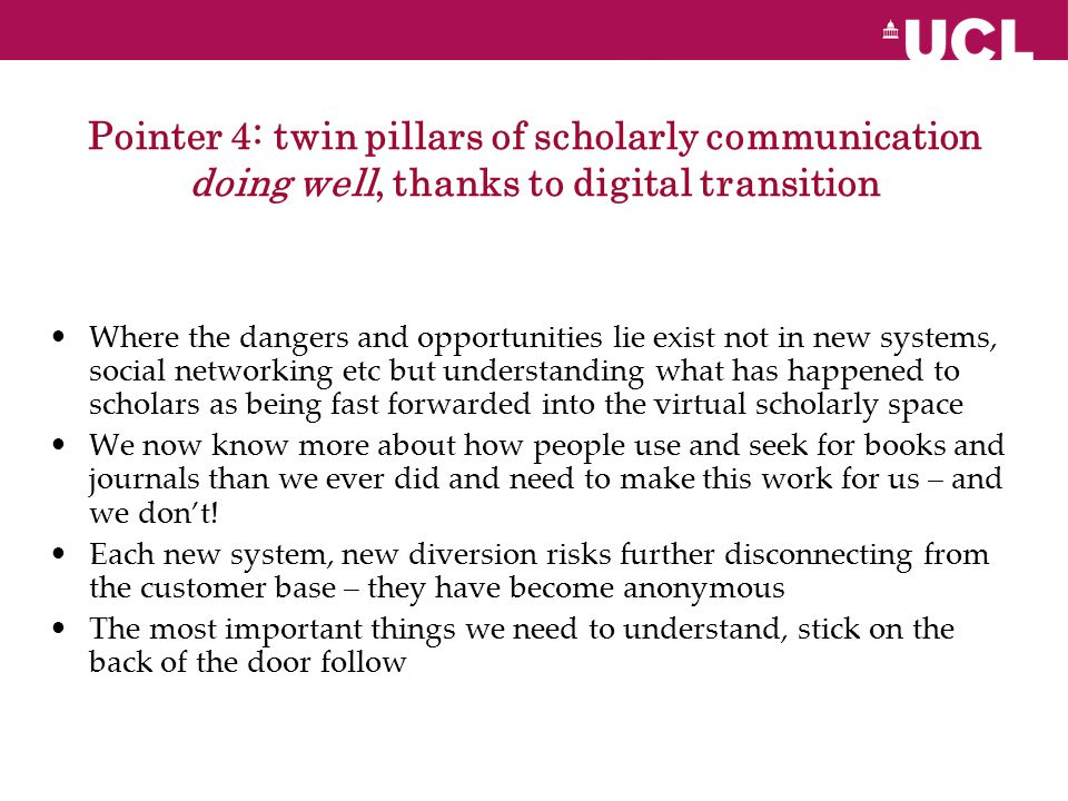 Pointer 4: twin pillars of scholarly communication doing well, thanks to digital transition Where the dangers and opportunities lie exist not in new systems, social networking etc but understanding what has happened to scholars as being fast forwarded into the virtual scholarly space We now know more about how people use and seek for books and journals than we ever did and need to make this work for us – and we don't.