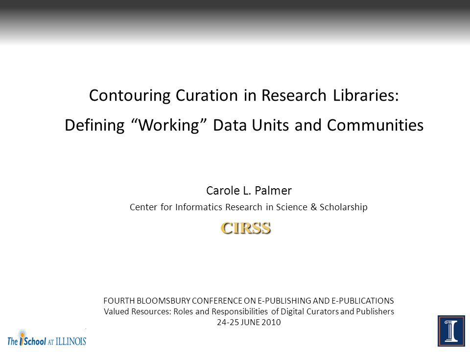 """Contouring Curation in Research Libraries: Defining """"Working"""" Data Units and Communities Carole L. Palmer Center for Informatics Research in Science &"""