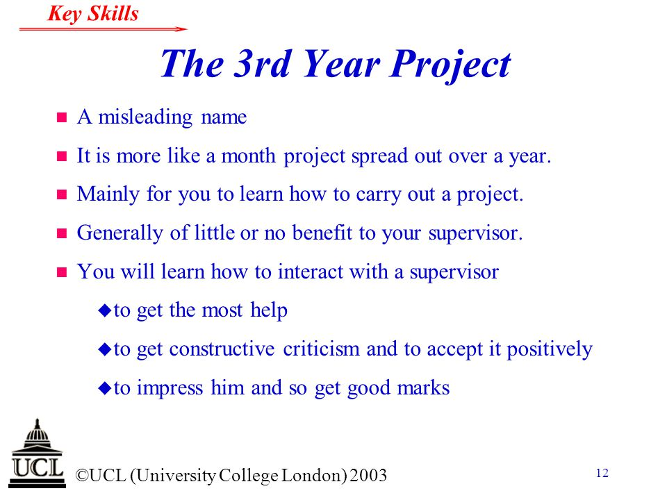 © ©UCL (University College London) 2003 Key Skills 12 The 3rd Year Project n A misleading name n It is more like a month project spread out over a yea