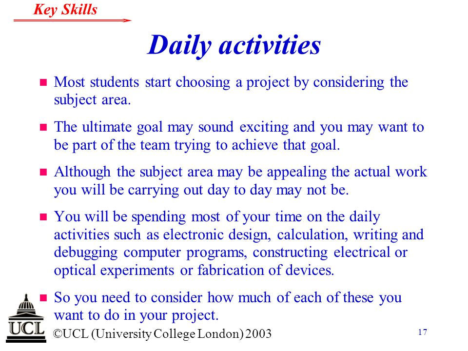 © ©UCL (University College London) 2003 Key Skills 17 Daily activities n Most students start choosing a project by considering the subject area. n The