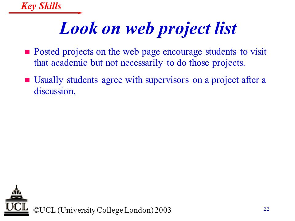 © ©UCL (University College London) 2003 Key Skills 22 Look on web project list n Posted projects on the web page encourage students to visit that acad