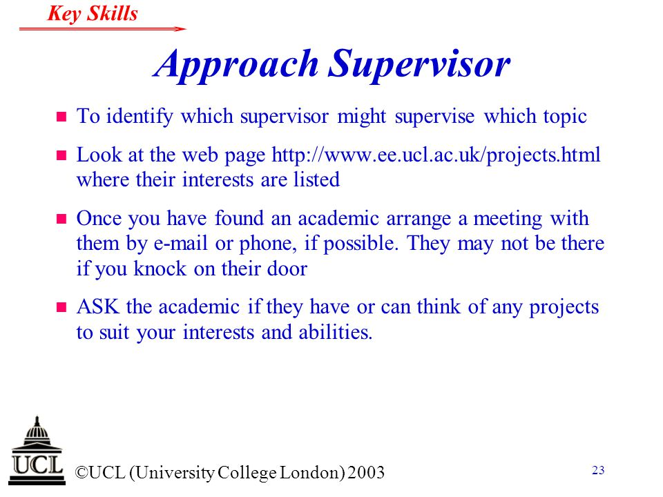 © ©UCL (University College London) 2003 Key Skills 23 Approach Supervisor n To identify which supervisor might supervise which topic n Look at the web