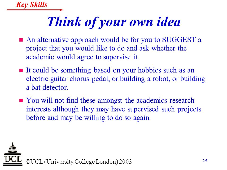 © ©UCL (University College London) 2003 Key Skills 25 Think of your own idea n An alternative approach would be for you to SUGGEST a project that you
