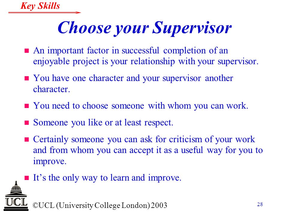 © ©UCL (University College London) 2003 Key Skills 28 Choose your Supervisor n An important factor in successful completion of an enjoyable project is