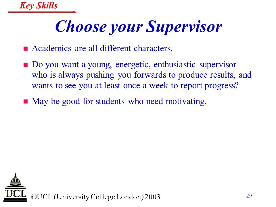 © ©UCL (University College London) 2003 Key Skills 29 Choose your Supervisor n Academics are all different characters. n Do you want a young, energeti