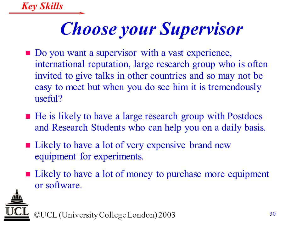 © ©UCL (University College London) 2003 Key Skills 30 Choose your Supervisor n Do you want a supervisor with a vast experience, international reputati