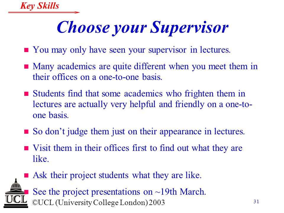 © ©UCL (University College London) 2003 Key Skills 31 Choose your Supervisor n You may only have seen your supervisor in lectures. n Many academics ar