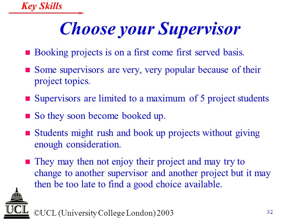 © ©UCL (University College London) 2003 Key Skills 32 Choose your Supervisor n Booking projects is on a first come first served basis. n Some supervis