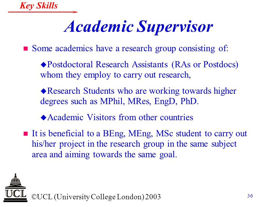 © ©UCL (University College London) 2003 Key Skills 36 Academic Supervisor n Some academics have a research group consisting of: u Postdoctoral Researc