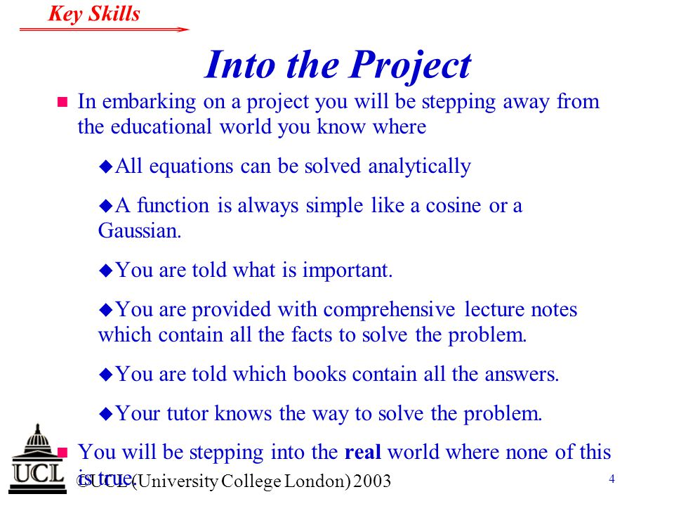 © ©UCL (University College London) 2003 Key Skills 4 Into the Project n In embarking on a project you will be stepping away from the educational world