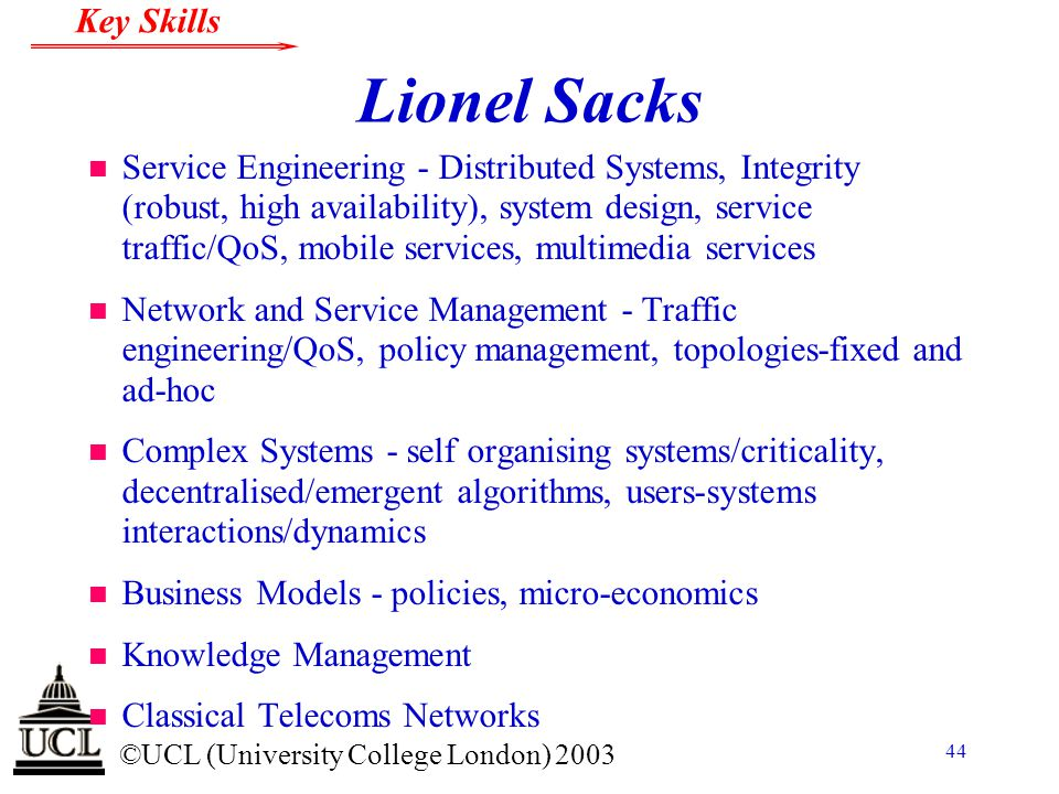 © ©UCL (University College London) 2003 Key Skills 44 Lionel Sacks n Service Engineering - Distributed Systems, Integrity (robust, high availability),