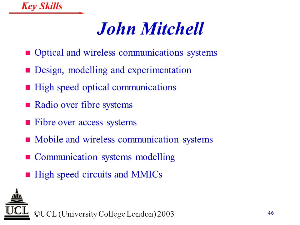 © ©UCL (University College London) 2003 Key Skills 46 John Mitchell n Optical and wireless communications systems n Design, modelling and experimentat