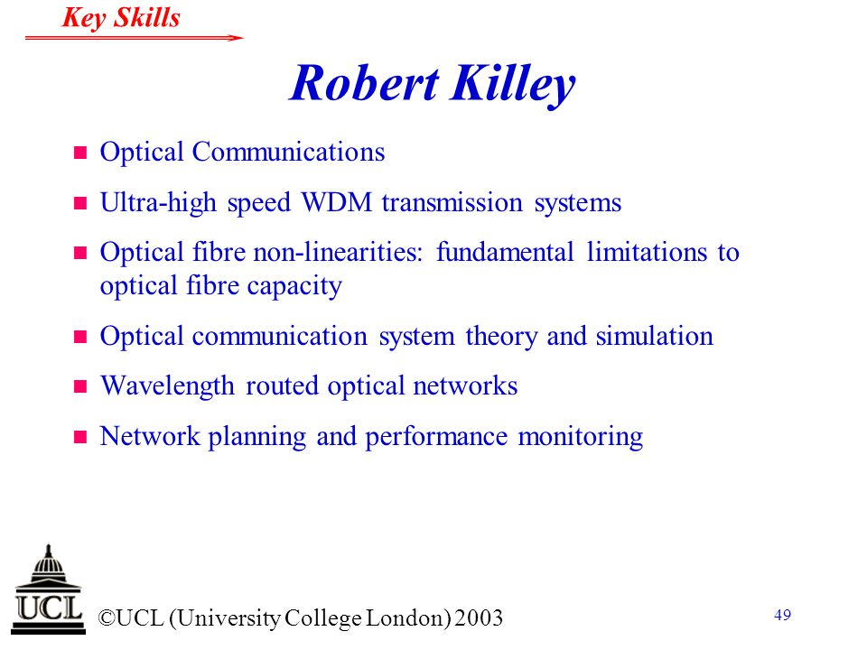 © ©UCL (University College London) 2003 Key Skills 49 Robert Killey n Optical Communications n Ultra-high speed WDM transmission systems n Optical fib