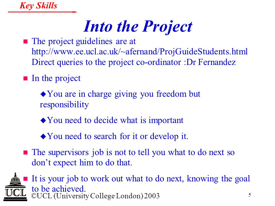 © ©UCL (University College London) 2003 Key Skills 5 Into the Project n The project guidelines are at http://www.ee.ucl.ac.uk/~afernand/ProjGuideStude