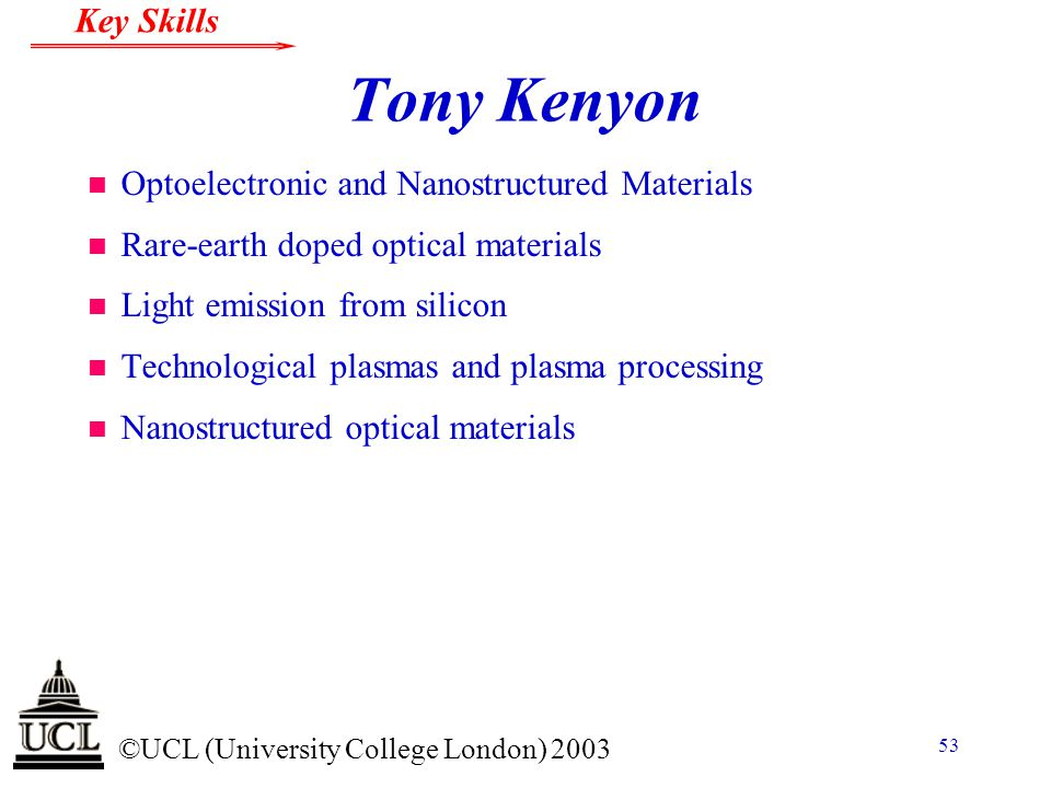 © ©UCL (University College London) 2003 Key Skills 53 Tony Kenyon n Optoelectronic and Nanostructured Materials n Rare-earth doped optical materials n