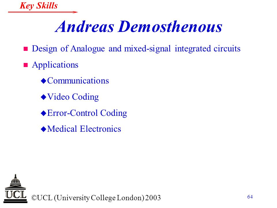 © ©UCL (University College London) 2003 Key Skills 64 Andreas Demosthenous n Design of Analogue and mixed-signal integrated circuits n Applications u
