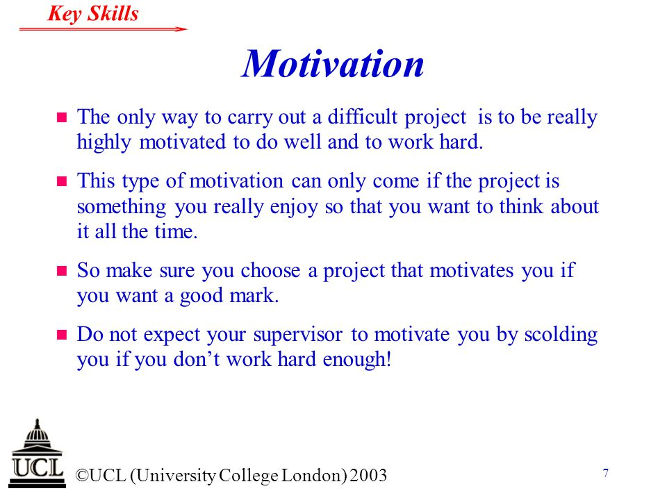 © ©UCL (University College London) 2003 Key Skills 7 Motivation n The only way to carry out a difficult project is to be really highly motivated to do
