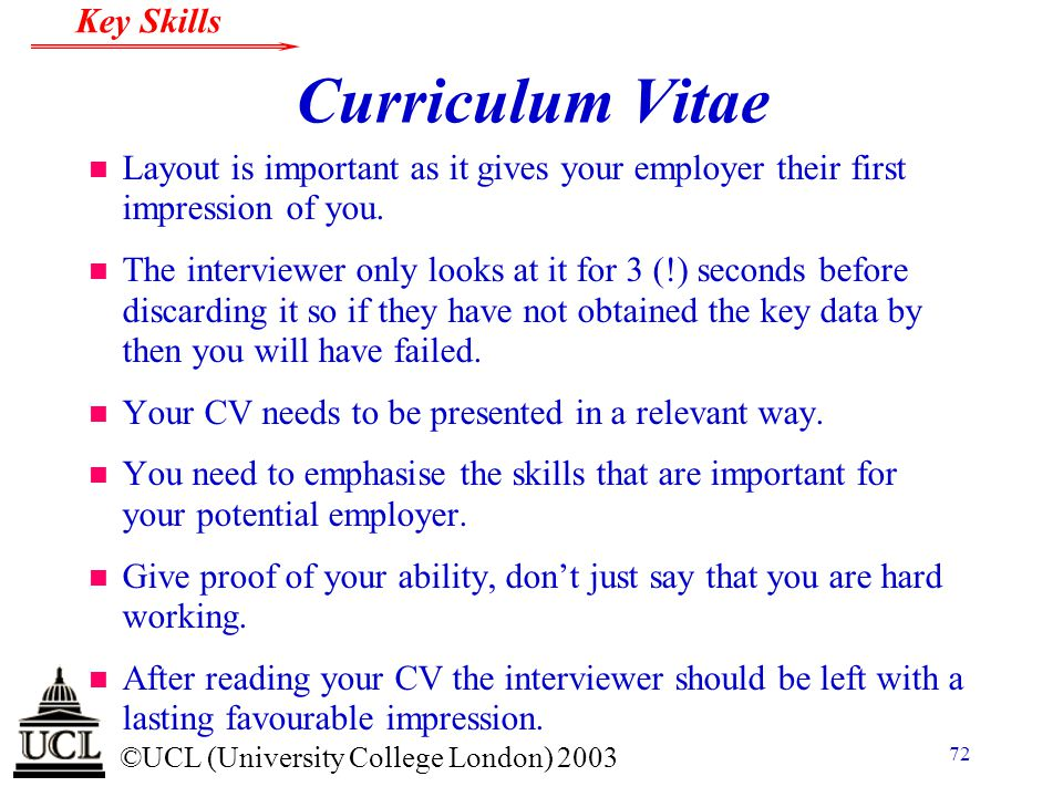 © ©UCL (University College London) 2003 Key Skills 72 Curriculum Vitae n Layout is important as it gives your employer their first impression of you.