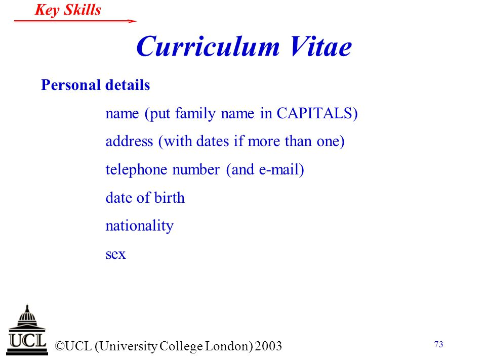 © ©UCL (University College London) 2003 Key Skills 73 Curriculum Vitae Personal details name (put family name in CAPITALS) address (with dates if more