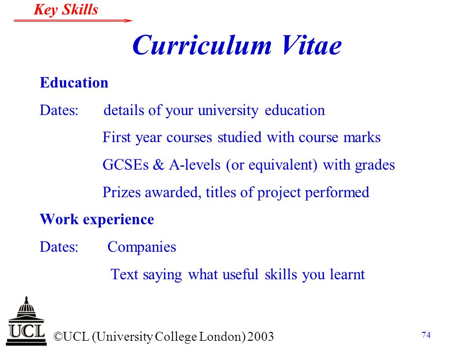 © ©UCL (University College London) 2003 Key Skills 74 Curriculum Vitae Education Dates: details of your university education First year courses studie