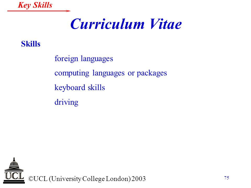© ©UCL (University College London) 2003 Key Skills 75 Curriculum Vitae Skills foreign languages computing languages or packages keyboard skills drivin