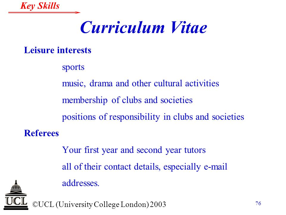© ©UCL (University College London) 2003 Key Skills 76 Curriculum Vitae Leisure interests sports music, drama and other cultural activities membership