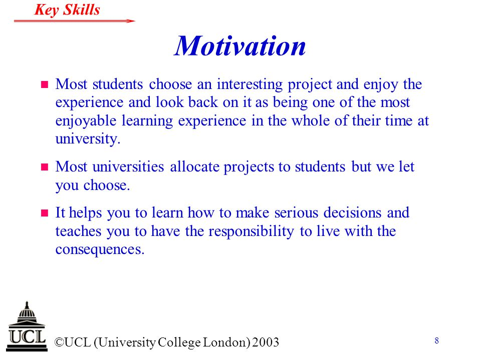 © ©UCL (University College London) 2003 Key Skills 8 Motivation n Most students choose an interesting project and enjoy the experience and look back o