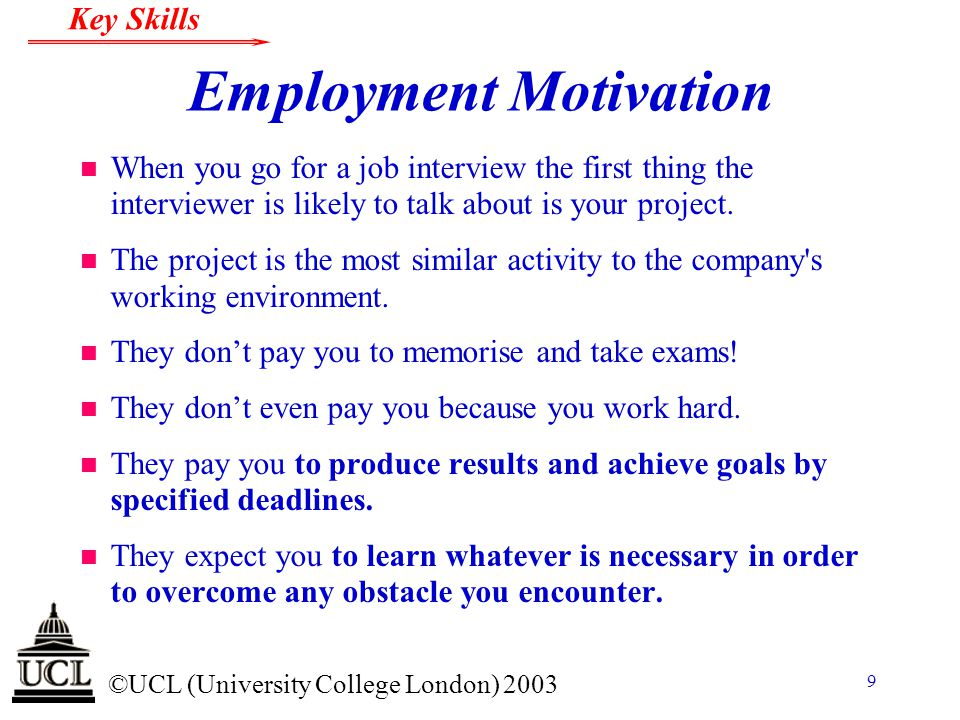 © ©UCL (University College London) 2003 Key Skills 9 Employment Motivation n When you go for a job interview the first thing the interviewer is likely
