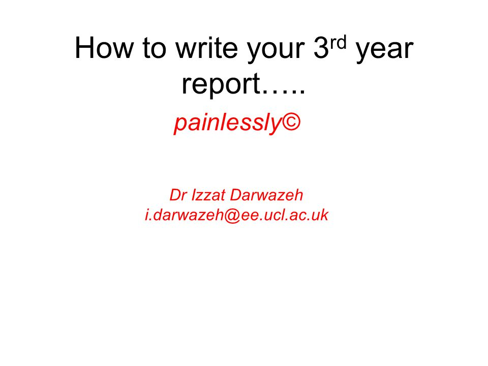 How to write your 3 rd year report….. painlessly© Dr Izzat Darwazeh i.darwazeh@ee.ucl.ac.uk