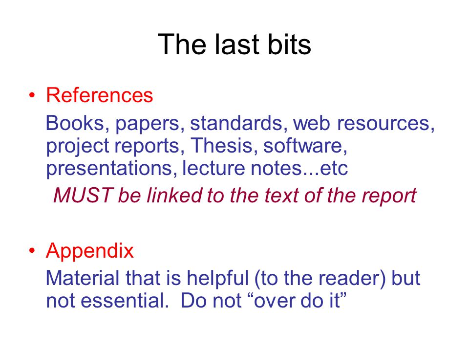 The last bits References Books, papers, standards, web resources, project reports, Thesis, software, presentations, lecture notes...etc MUST be linked to the text of the report Appendix Material that is helpful (to the reader) but not essential.