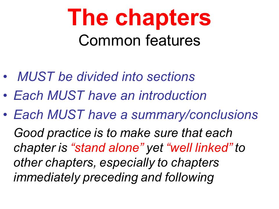 The chapters Common features MUST be divided into sections Each MUST have an introduction Each MUST have a summary/conclusions Good practice is to make sure that each chapter is stand alone yet well linked to other chapters, especially to chapters immediately preceding and following