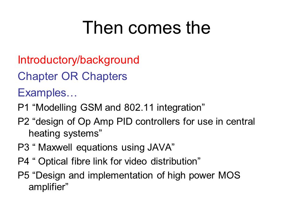 Then comes the Introductory/background Chapter OR Chapters Examples… P1 Modelling GSM and integration P2 design of Op Amp PID controllers for use in central heating systems P3 Maxwell equations using JAVA P4 Optical fibre link for video distribution P5 Design and implementation of high power MOS amplifier