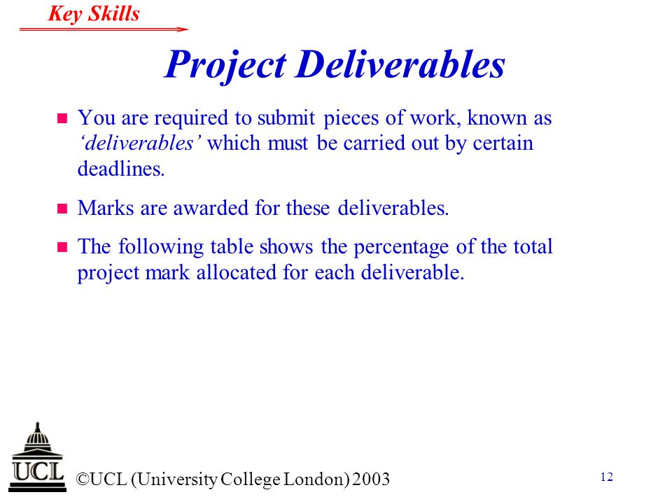 © ©UCL (University College London) 2003 Key Skills 12 Project Deliverables n You are required to submit pieces of work, known as 'deliverables' which